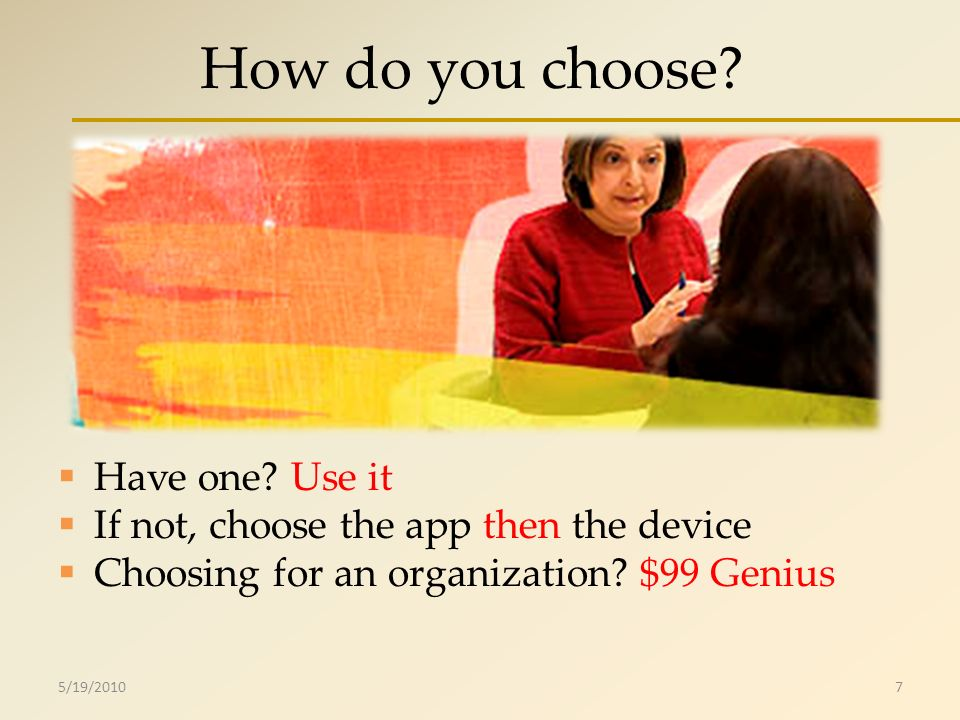 How do you choose? Have one? Use it If not, choose the app then the device Choosing for an organization? $99 Genius 5/19/20107