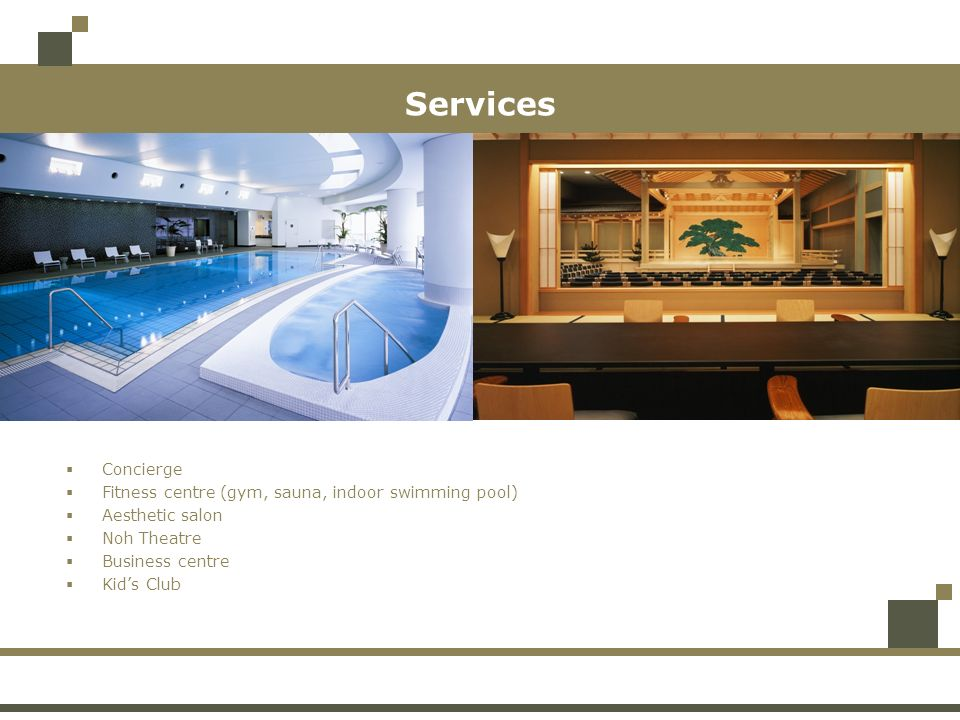 Services Concierge Fitness centre (gym, sauna, indoor swimming pool) Aesthetic salon Noh Theatre Business centre Kids Club