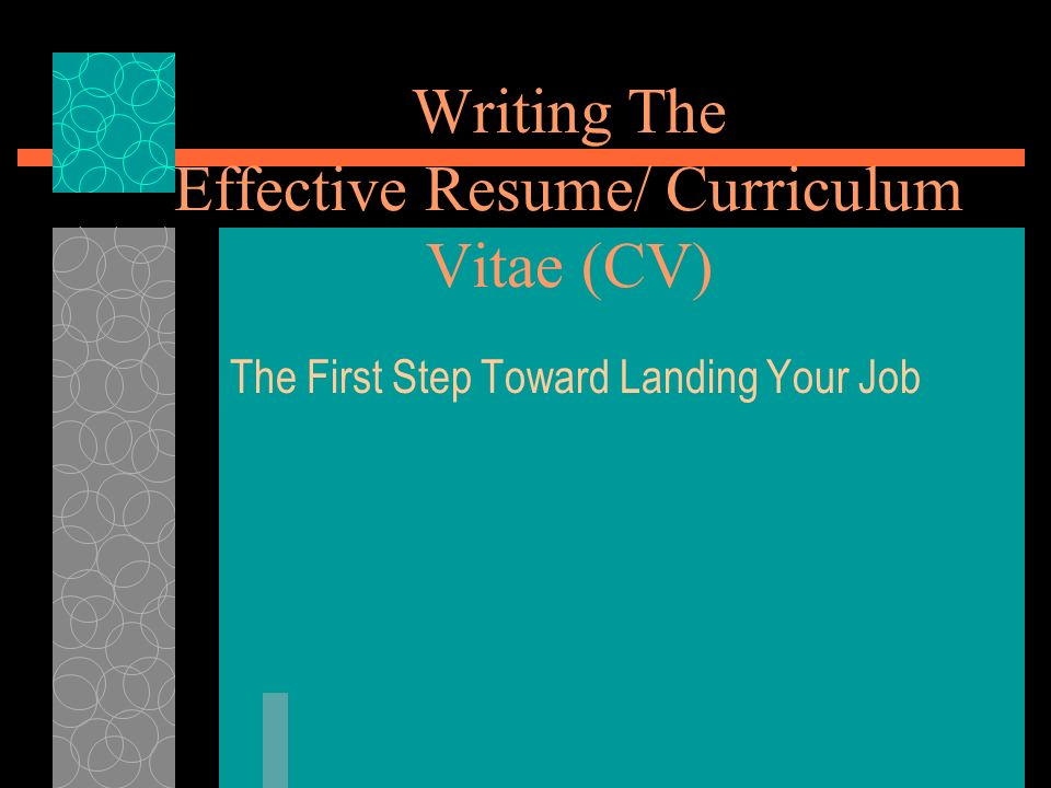 Writing The Effective Resume/ Curriculum Vitae (CV) The First Step Toward Landing Your Job