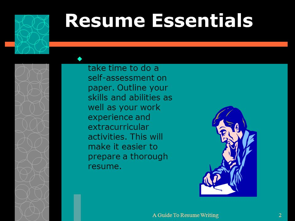 A Guide To Resume Writing2 Resume Essentials Before you write, take time to do a self-assessment on paper. Outline your skills and abilities as well a