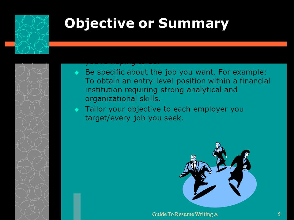 Guide To Resume Writing A5 Objective or Summary An objective tells potential employers the sort of work you're hoping to do. Be specific about the job