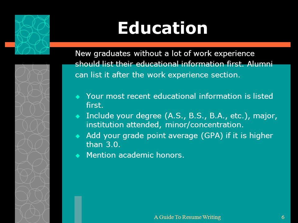 A Guide To Resume Writing6 Education New graduates without a lot of work experience should list their educational information first. Alumni can list i