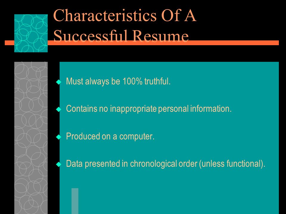Characteristics Of A Successful Resume Must always be 100% truthful. Contains no inappropriate personal information. Produced on a computer. Data pres