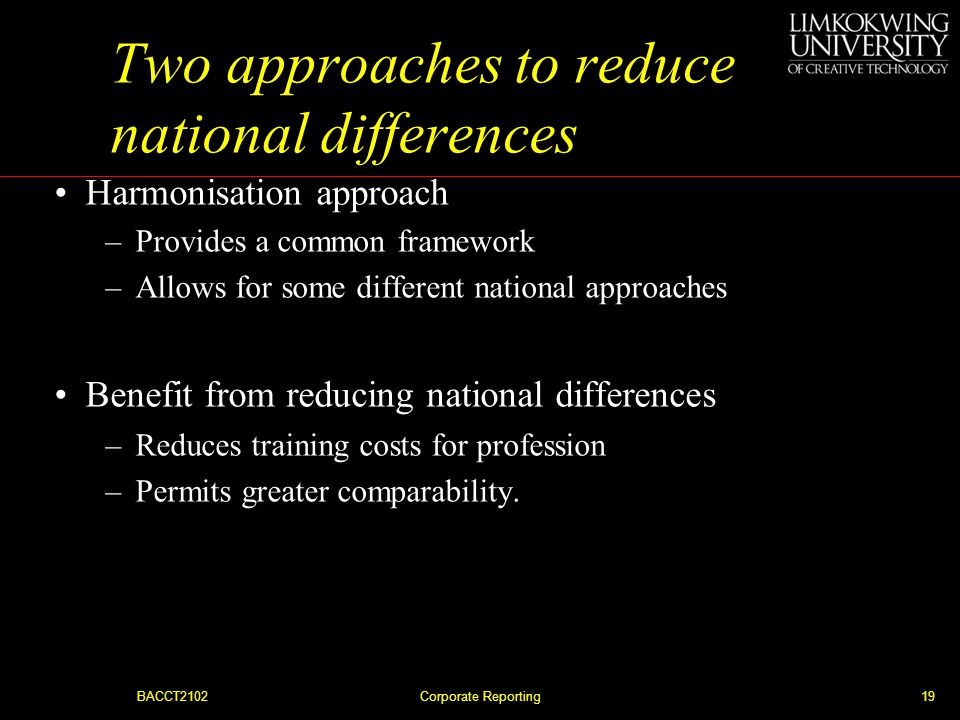 BACCT2102Corporate Reporting18 Two approaches to reduce national differences Standardisation approach –Rules to account for similar items in all count