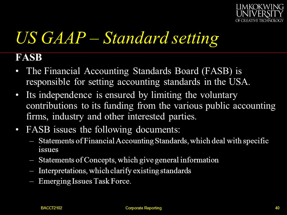 BACCT2102Corporate Reporting39 US GAAP – the SEC The SEC has the power to dictate the form and content of reports. –The largest companies whose shares