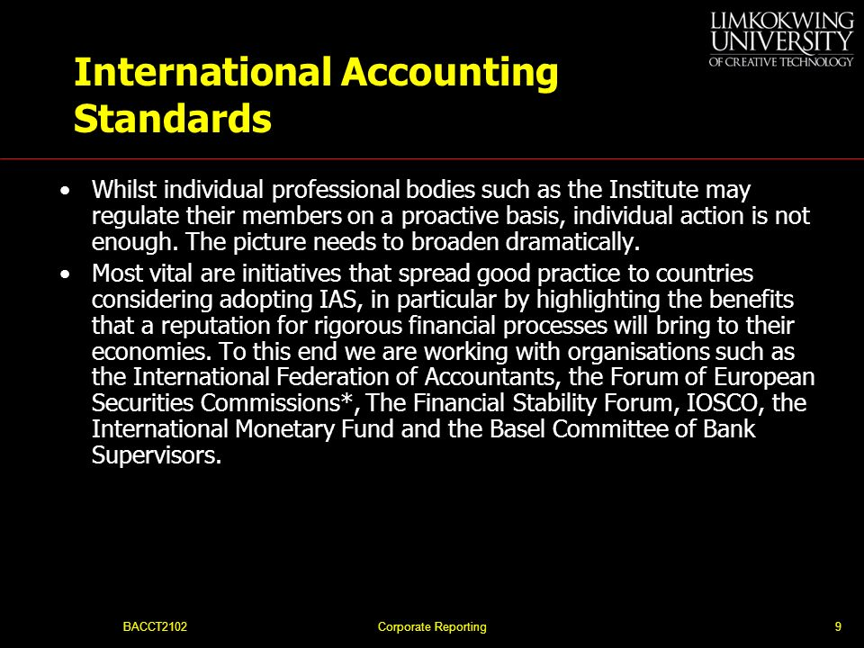BACCT2102Corporate Reporting9 International Accounting Standards Whilst individual professional bodies such as the Institute may regulate their members on a proactive basis, individual action is not enough.