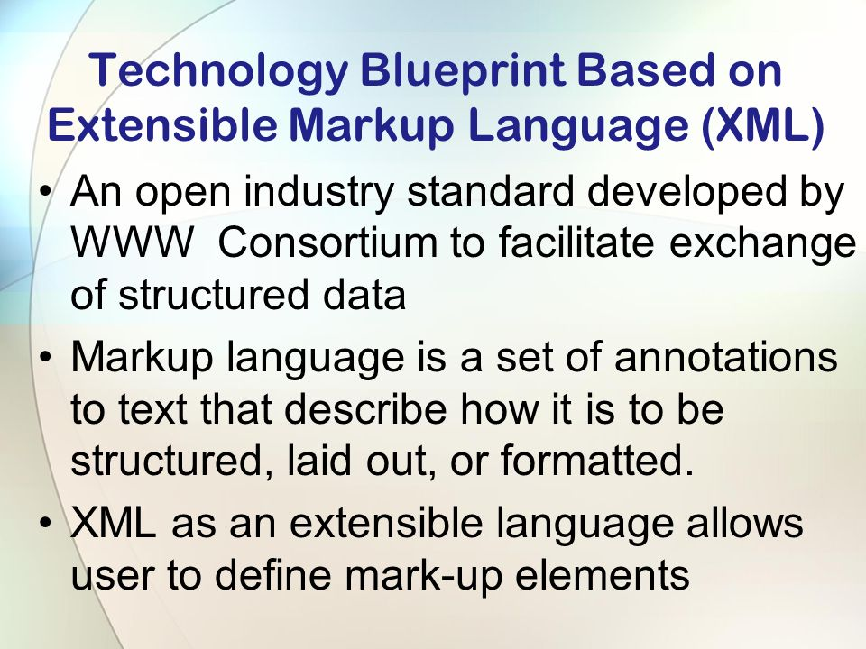 Technology Blueprint Based on Extensible Markup Language (XML) An open industry standard developed by WWW Consortium to facilitate exchange of structured data Markup language is a set of annotations to text that describe how it is to be structured, laid out, or formatted.