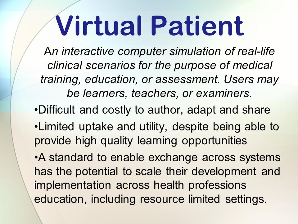 Virtual Patient An interactive computer simulation of real-life clinical scenarios for the purpose of medical training, education, or assessment.
