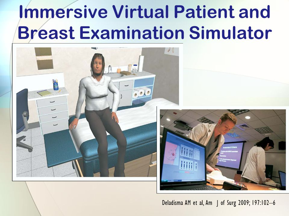 Immersive Virtual Patient and Breast Examination Simulator Deladisma AM et al, Am J of Surg 2009; 197:102–6