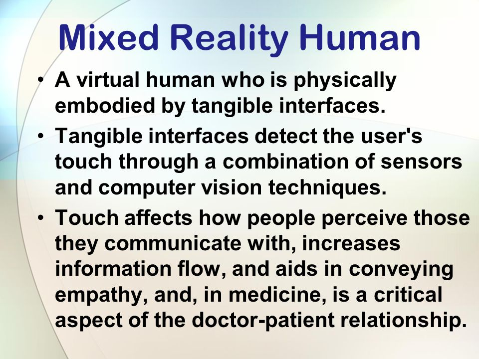 Mixed Reality Human A virtual human who is physically embodied by tangible interfaces.
