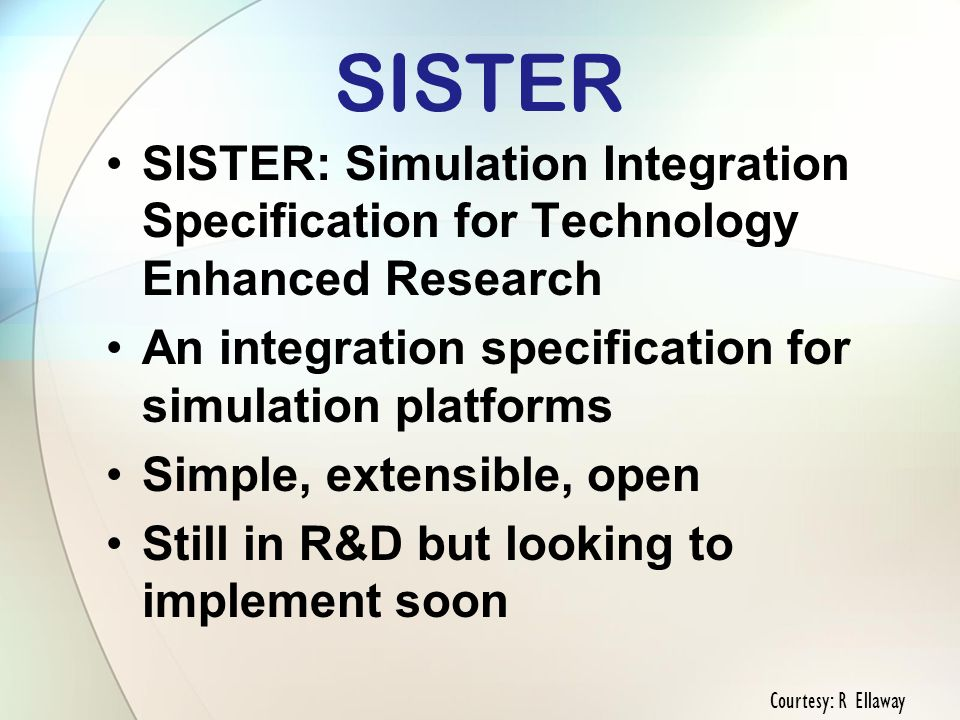 SISTER SISTER: Simulation Integration Specification for Technology Enhanced Research An integration specification for simulation platforms Simple, extensible, open Still in R&D but looking to implement soon Courtesy: R Ellaway