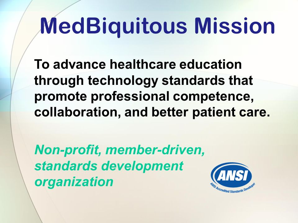 MedBiquitous Mission To advance healthcare education through technology standards that promote professional competence, collaboration, and better patient care.