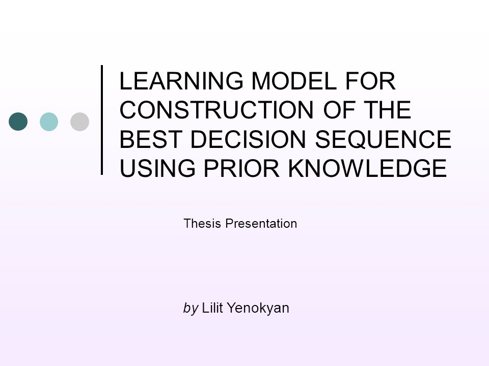 LEARNING MODEL FOR CONSTRUCTION OF THE BEST DECISION SEQUENCE USING PRIOR KNOWLEDGE Thesis Presentation by Lilit Yenokyan