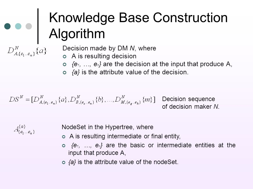 Knowledge Base Construction Algorithm Decision made by DM N, where A is resulting decision {e 1, …, e n } are the decision at the input that produce A, {a} is the attribute value of the decision.