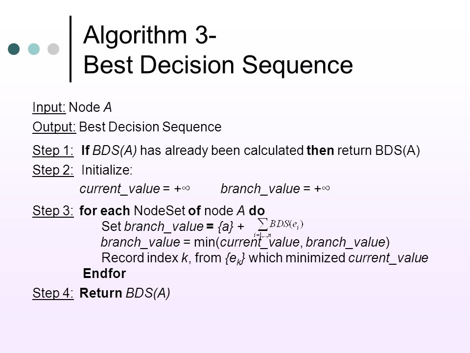Algorithm 3- Best Decision Sequence Input: Node A Output: Best Decision Sequence Step 1: If BDS(A) has already been calculated then return BDS(A) Step 2: Initialize: current_value = +branch_value = + Step 3:for each NodeSet of node A do Set branch_value = {a} + branch_value = min(current_value, branch_value) Record index k, from {e k } which minimized current_value Endfor Step 4:Return BDS(A)