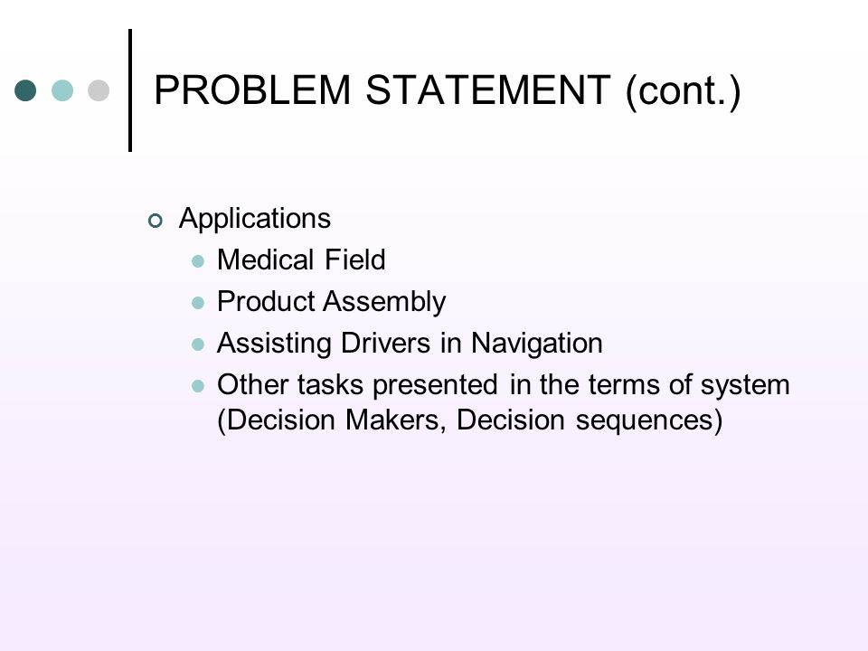 PROBLEM STATEMENT (cont.) Applications Medical Field Product Assembly Assisting Drivers in Navigation Other tasks presented in the terms of system (Decision Makers, Decision sequences)