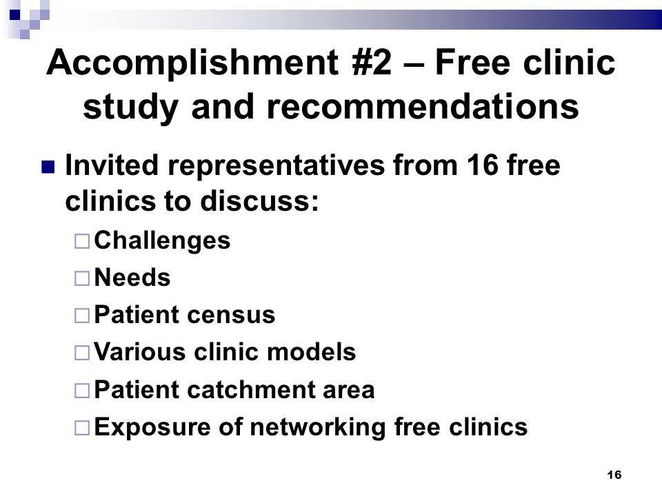 16 Accomplishment #2 – Free clinic study and recommendations Invited representatives from 16 free clinics to discuss: Challenges Needs Patient census