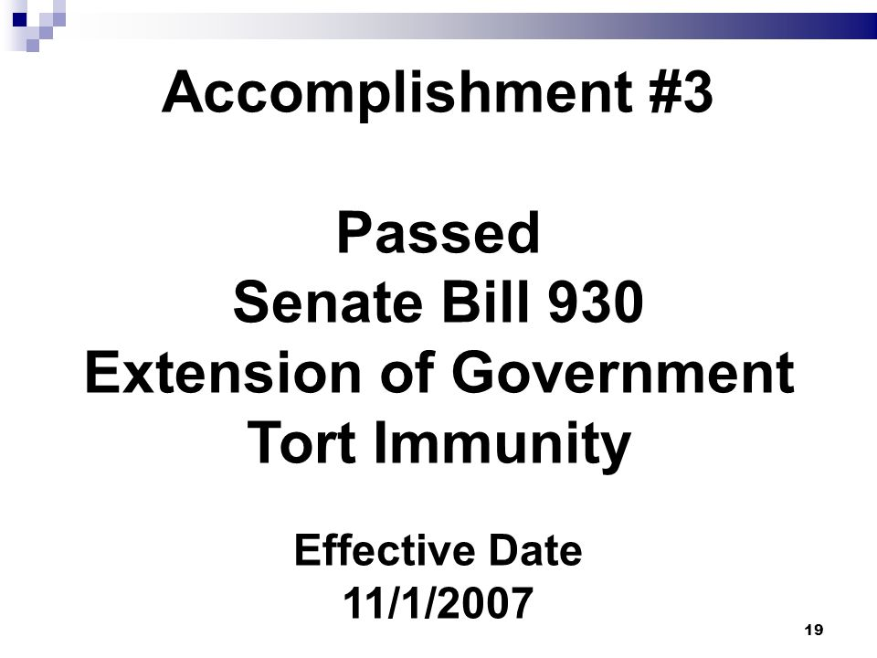 19 Accomplishment #3 Passed Senate Bill 930 Extension of Government Tort Immunity Effective Date 11/1/2007