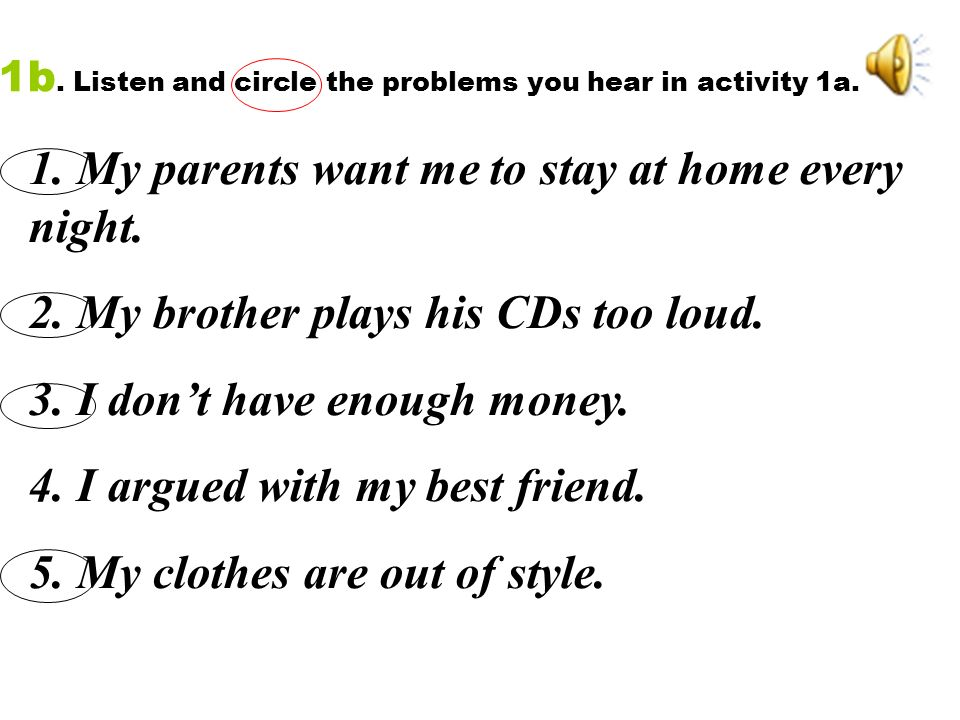 1. My parents want me to stay at home every night. 2. My brother plays his CDs too loud. 3. I dont have enough money. 4. I argued with my best friend.