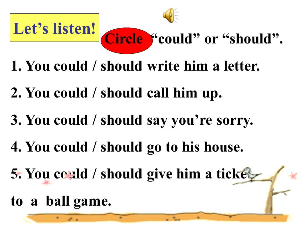 Circle could or should. 1. You could / should write him a letter. 2. You could / should call him up. 3. You could / should say youre sorry. 4. You cou