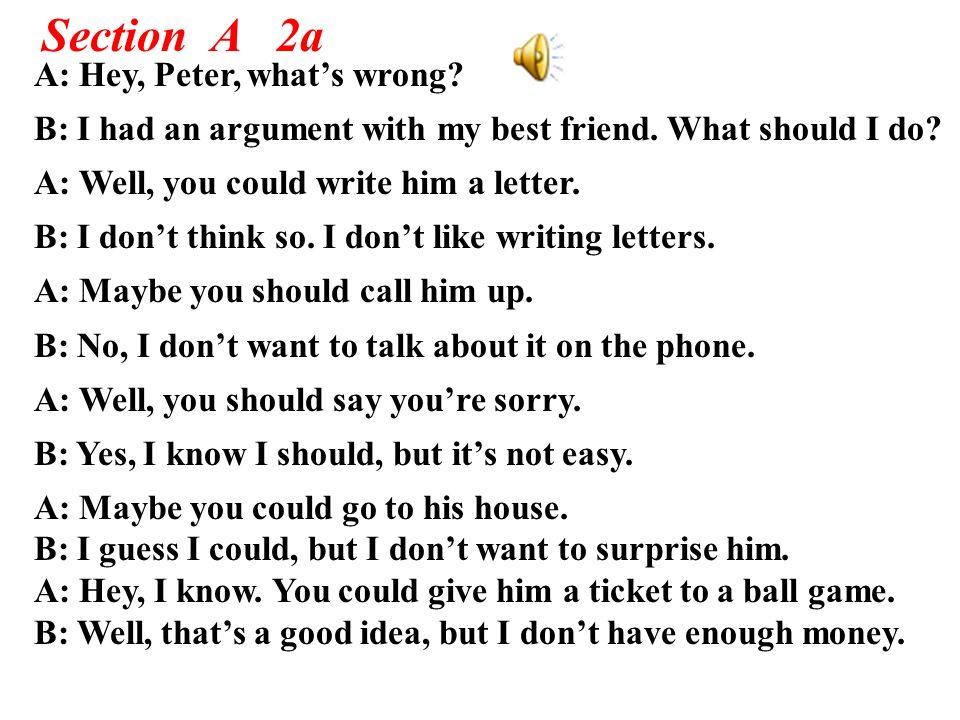 Section A 2a A: Hey, Peter, whats wrong? B: I had an argument with my best friend. What should I do? A: Well, you could write him a letter. B: I dont