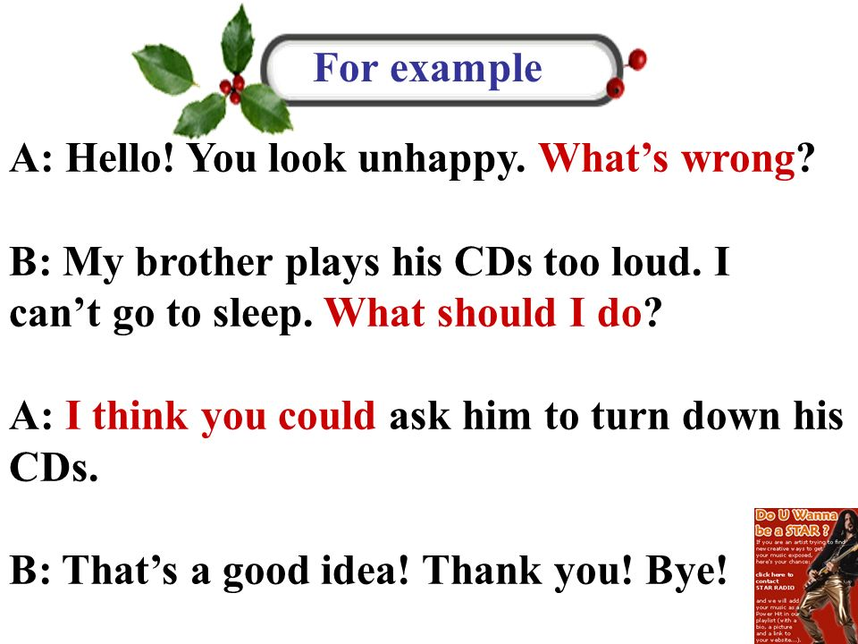 A: Hello! You look unhappy. Whats wrong? B: My brother plays his CDs too loud. I cant go to sleep. What should I do? A: I think you could ask him to t