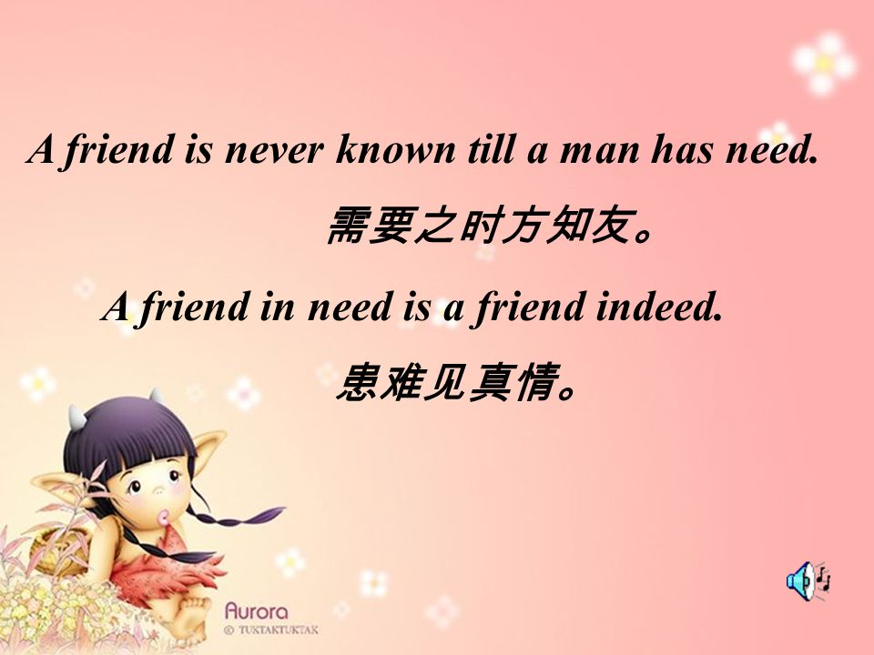 A friend is never known till a man has need. A friend in need is a friend indeed.