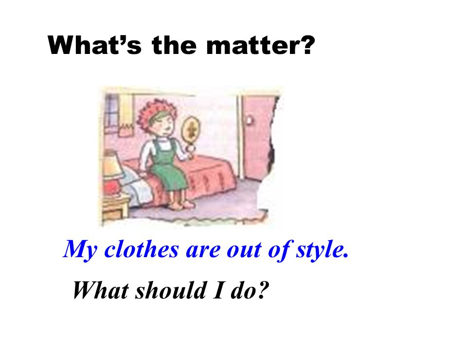 Whats the matter? My clothes are out of style. What should I do?