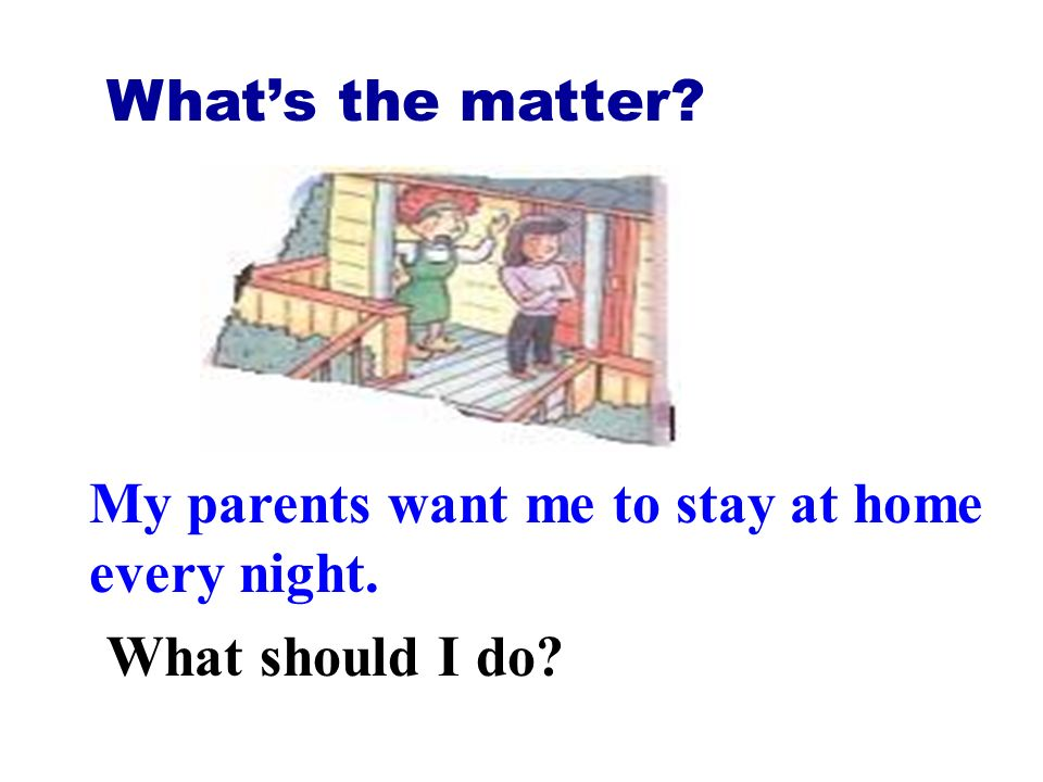 Whats the matter? My parents want me to stay at home every night. What should I do?