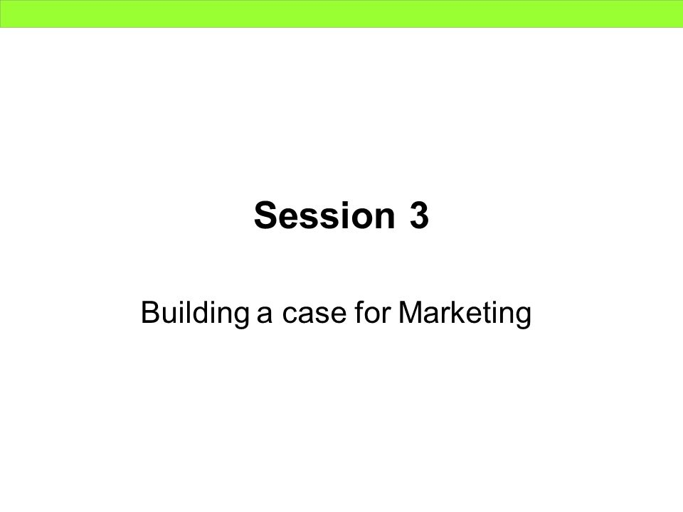 Session 3 Building a case for Marketing