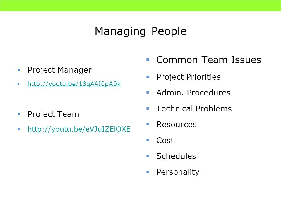 Managing People Project Manager http://youtu.be/18qAAI0pA9k Project Team http://youtu.be/eVJuIZElOXE Common Team Issues Project Priorities Admin. Proc