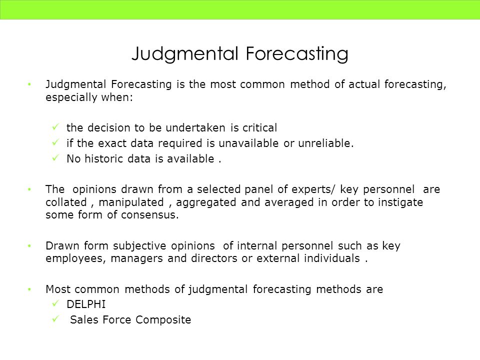 Judgmental Forecasting Judgmental Forecasting is the most common method of actual forecasting, especially when: the decision to be undertaken is criti