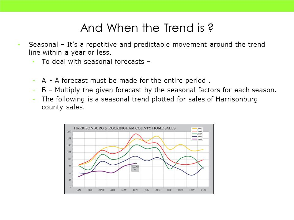 And When the Trend is ? Seasonal – Its a repetitive and predictable movement around the trend line within a year or less. To deal with seasonal foreca