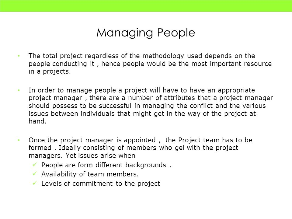 Managing People The total project regardless of the methodology used depends on the people conducting it, hence people would be the most important res