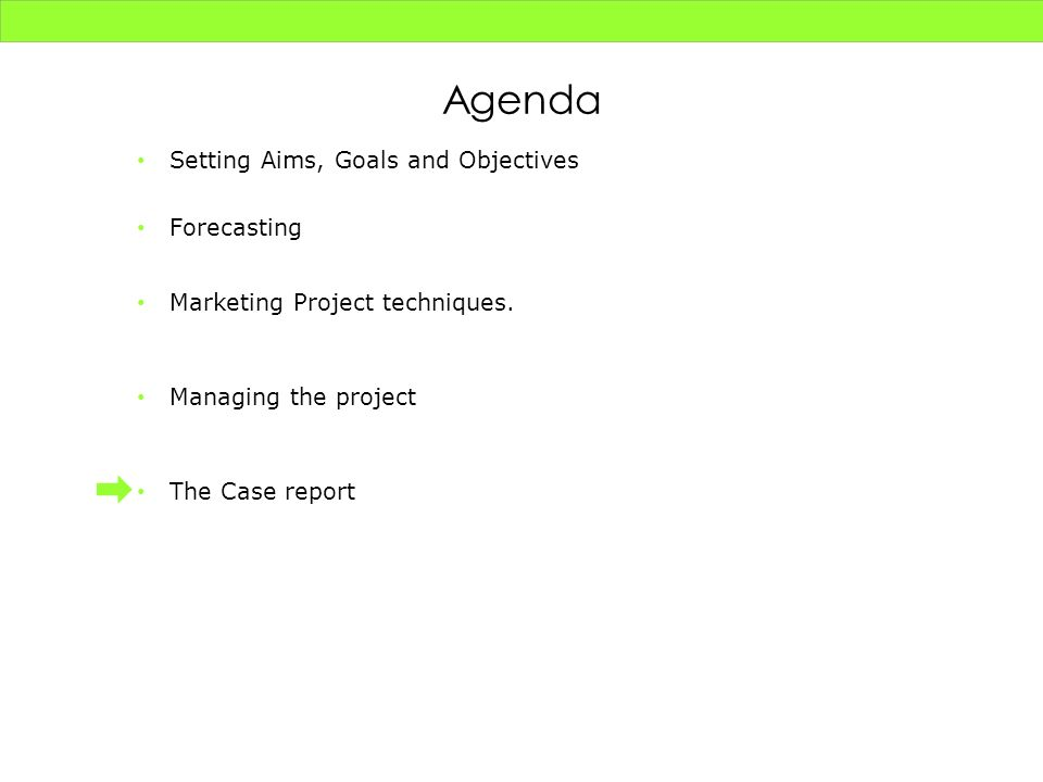 Setting Aims, Goals and Objectives Forecasting Marketing Project techniques. Managing the project The Case report Agenda