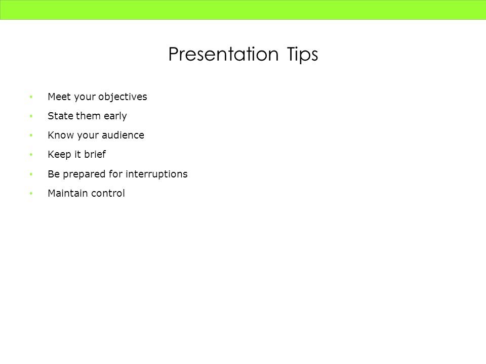 Presentation Tips Meet your objectives State them early Know your audience Keep it brief Be prepared for interruptions Maintain control