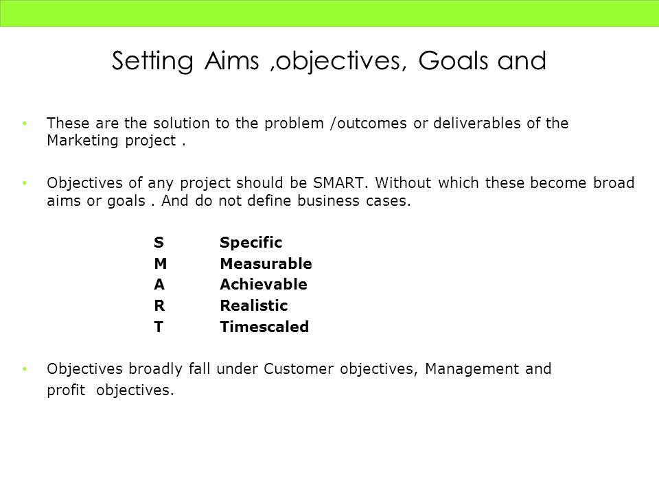 Setting Aims,objectives, Goals and These are the solution to the problem /outcomes or deliverables of the Marketing project. Objectives of any project