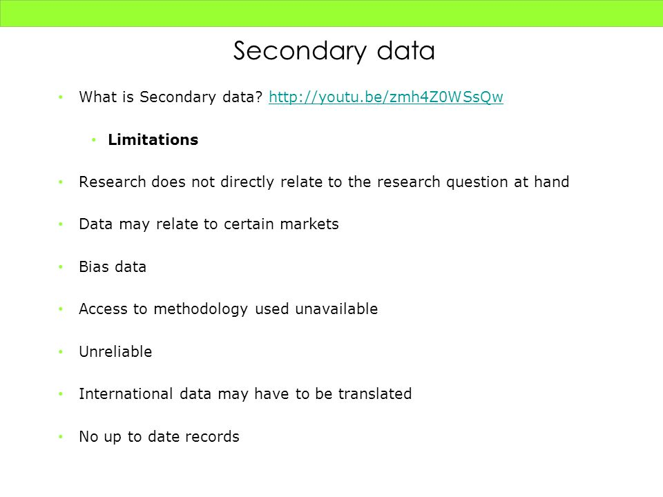 Secondary data What is Secondary data? http://youtu.be/zmh4Z0WSsQwhttp://youtu.be/zmh4Z0WSsQw Limitations Research does not directly relate to the res