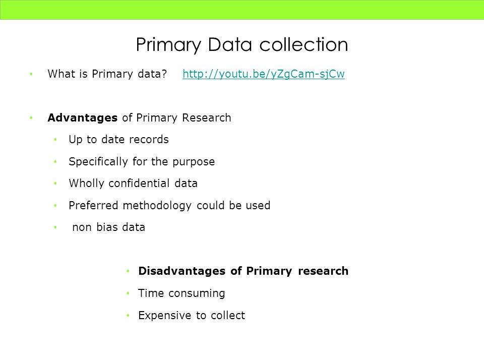 Primary Data collection What is Primary data? http://youtu.be/yZgCam-sjCwhttp://youtu.be/yZgCam-sjCw Advantages of Primary Research Up to date records