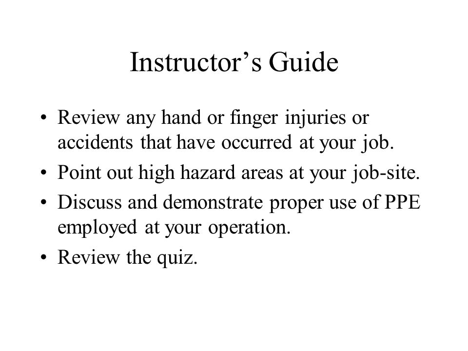 Instructors Guide Review any hand or finger injuries or accidents that have occurred at your job. Point out high hazard areas at your job-site. Discus