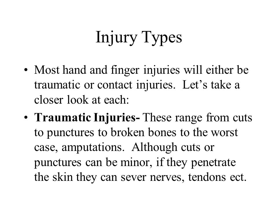 Injury Types Most hand and finger injuries will either be traumatic or contact injuries.