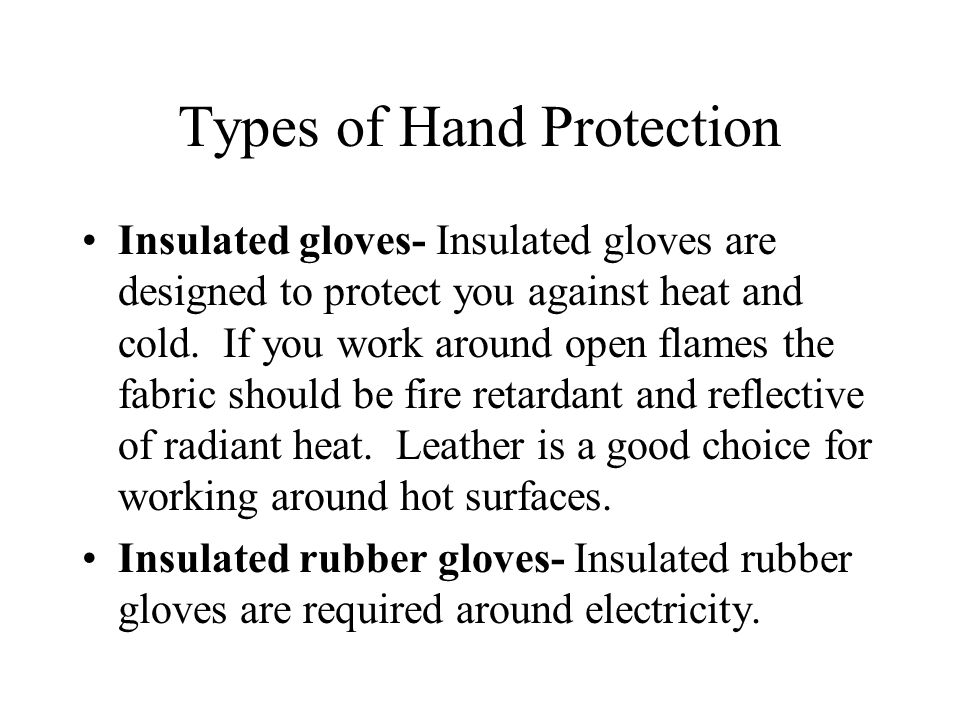 Types of Hand Protection Insulated gloves- Insulated gloves are designed to protect you against heat and cold.