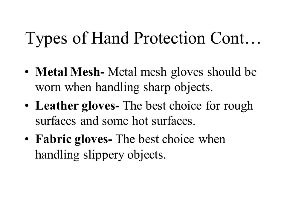 Types of Hand Protection Cont… Metal Mesh- Metal mesh gloves should be worn when handling sharp objects.