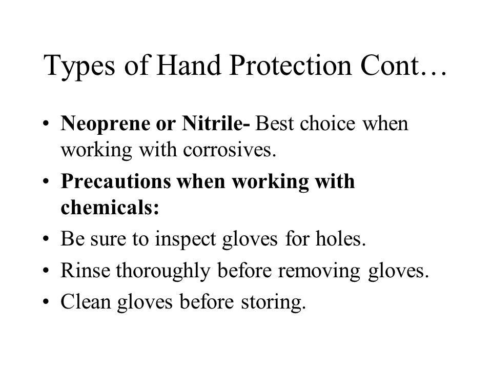 Types of Hand Protection Cont… Neoprene or Nitrile- Best choice when working with corrosives. Precautions when working with chemicals: Be sure to insp
