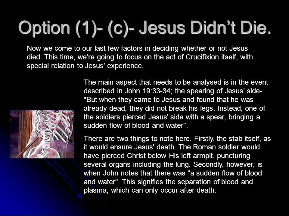 Option (1)- (b)- Jesus Didnt Die. Second, it is worth noting a few other events that are significant in deciding whether or not Jesus actually died. F