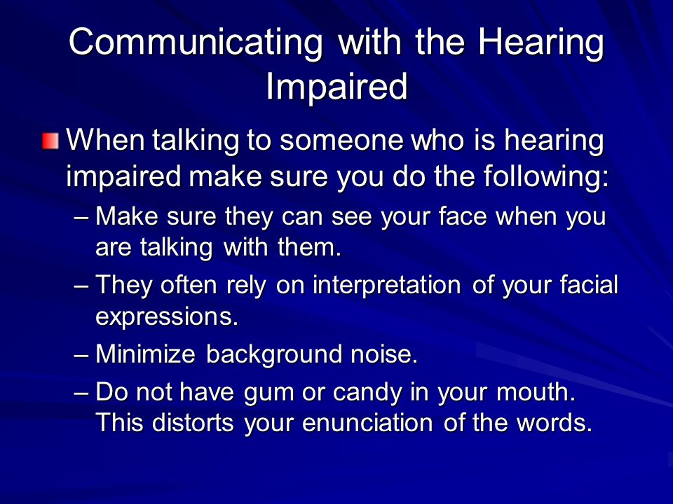 Communicating with the Hearing Impaired When talking to someone who is hearing impaired make sure you do the following: –Make sure they can see your face when you are talking with them.
