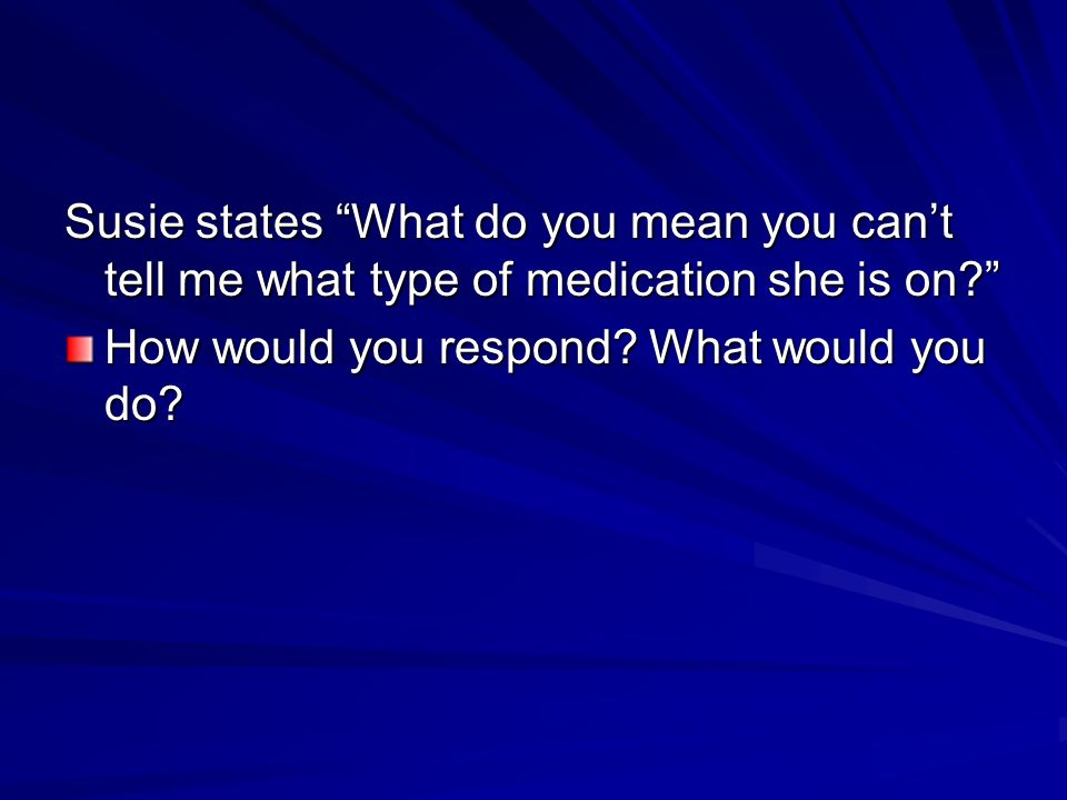 Susie states What do you mean you cant tell me what type of medication she is on.