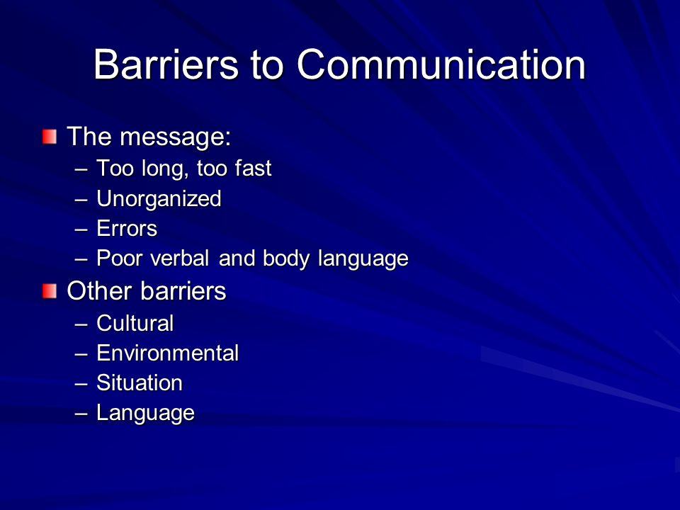 Barriers to Communication The message: –Too long, too fast –Unorganized –Errors –Poor verbal and body language Other barriers –Cultural –Environmental –Situation –Language