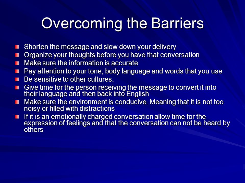 Overcoming the Barriers Shorten the message and slow down your delivery Organize your thoughts before you have that conversation Make sure the information is accurate Pay attention to your tone, body language and words that you use Be sensitive to other cultures.