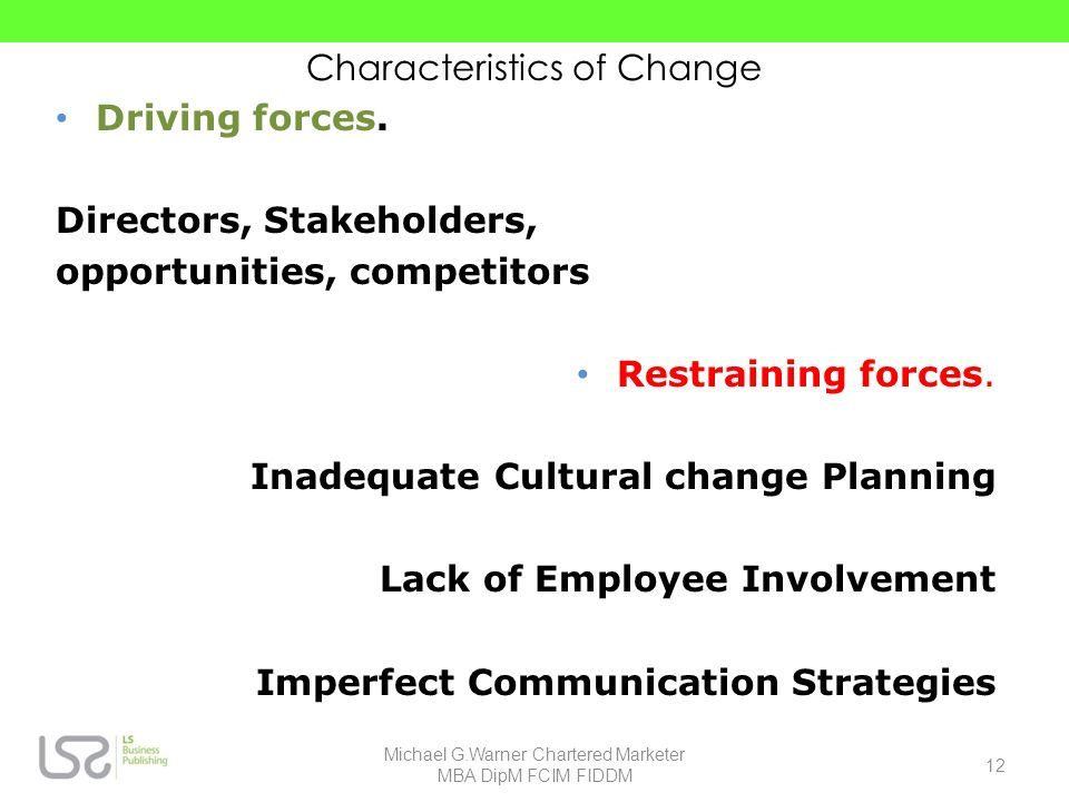 Characteristics of Change Driving forces. Directors, Stakeholders, opportunities, competitors Restraining forces. Inadequate Cultural change Planning